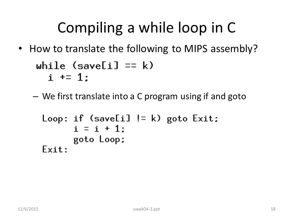 12/6/2015week04-3.ppt18 Compiling a while loop in C How to translate the following to MIPS assembly.