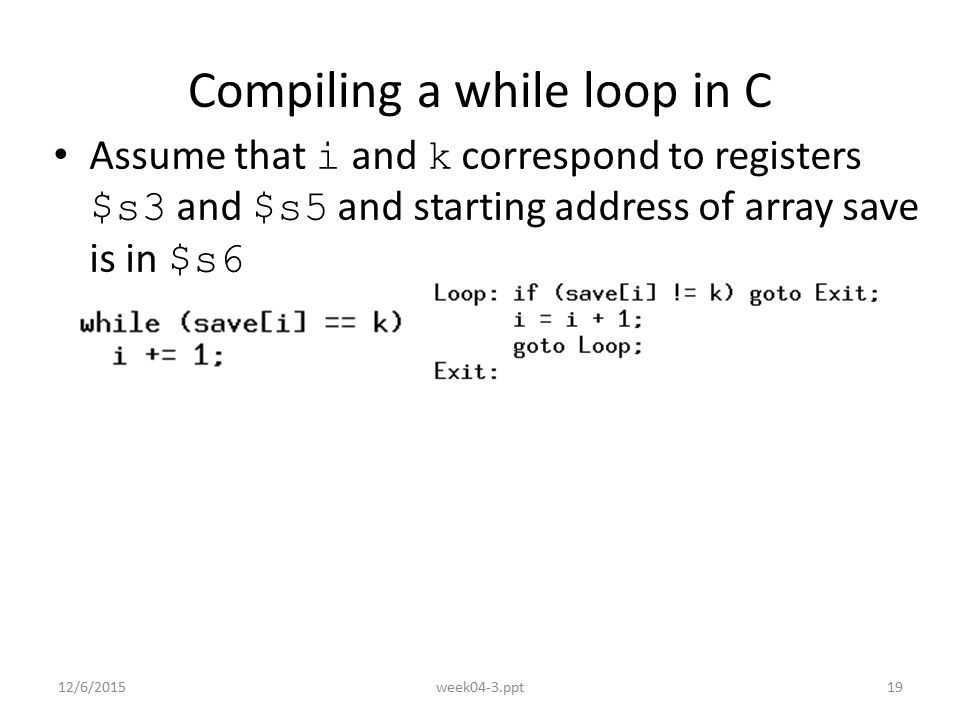 12/6/2015week04-3.ppt19 Compiling a while loop in C Assume that i and k correspond to registers $s3 and $s5 and starting address of array save is in $s6