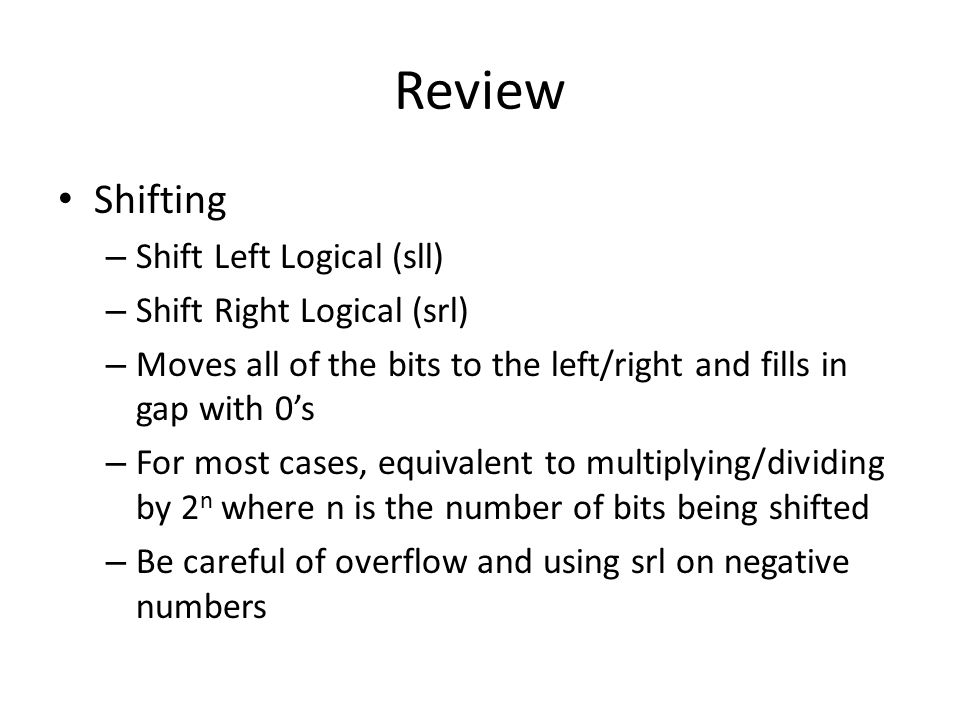 Review Shifting – Shift Left Logical (sll) – Shift Right Logical (srl) – Moves all of the bits to the left/right and fills in gap with 0's – For most cases, equivalent to multiplying/dividing by 2 n where n is the number of bits being shifted – Be careful of overflow and using srl on negative numbers
