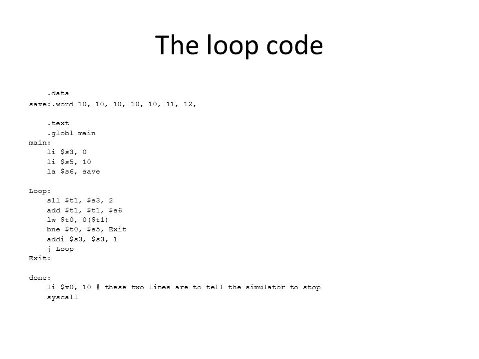 The loop code.data save:.word 10, 10, 10, 10, 10, 11, 12,.text.globl main main: li $s3, 0 li $s5, 10 la $s6, save Loop: sll $t1, $s3, 2 add $t1, $t1, $s6 lw $t0, 0($t1) bne $t0, $s5, Exit addi $s3, $s3, 1 j Loop Exit: done: li $v0, 10 # these two lines are to tell the simulator to stop syscall