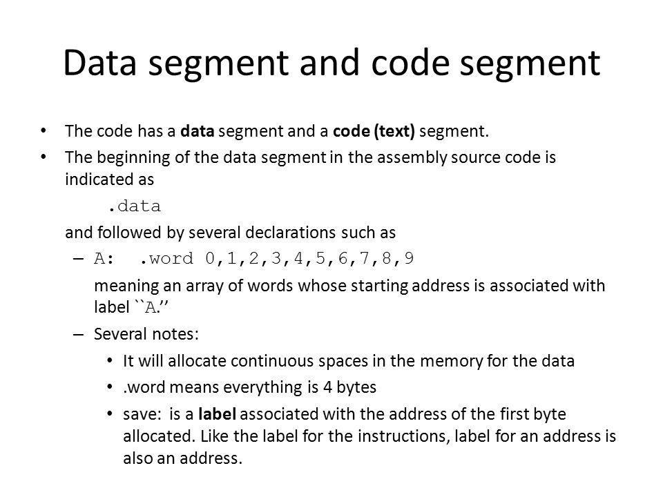 Data segment and code segment The code has a data segment and a code (text) segment. The beginning of the data segment in the assembly source code is