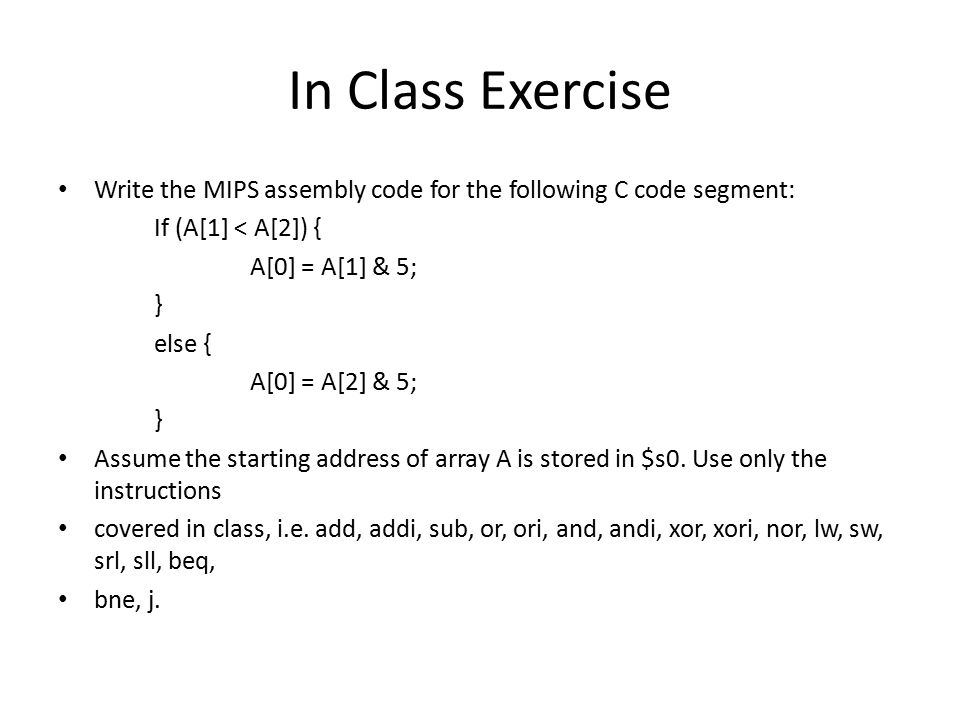 In Class Exercise Write the MIPS assembly code for the following C code segment: If (A[1] < A[2]) { A[0] = A[1] & 5; } else { A[0] = A[2] & 5; } Assume the starting address of array A is stored in $s0.