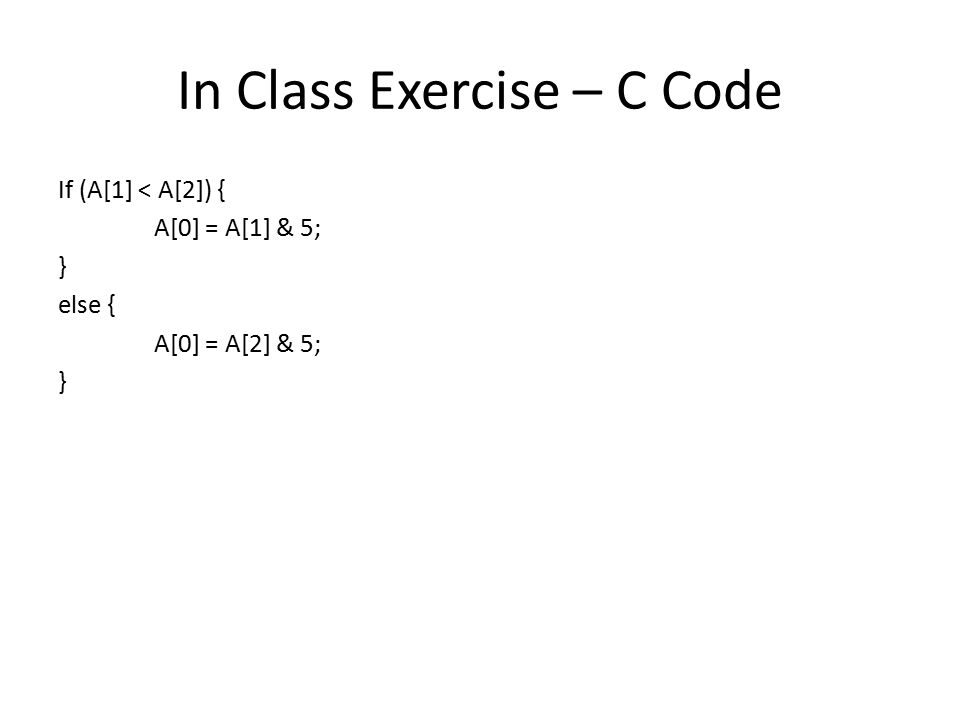 In Class Exercise – C Code If (A[1] < A[2]) { A[0] = A[1] & 5; } else { A[0] = A[2] & 5; }