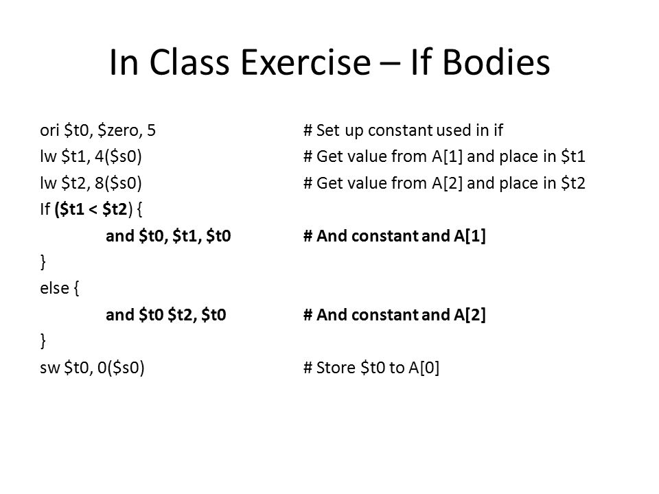 In Class Exercise – If Bodies ori $t0, $zero, 5# Set up constant used in if lw $t1, 4($s0)# Get value from A[1] and place in $t1 lw $t2, 8($s0)# Get value from A[2] and place in $t2 If ($t1 < $t2) { and $t0, $t1, $t0# And constant and A[1] } else { and $t0 $t2, $t0# And constant and A[2] } sw $t0, 0($s0)# Store $t0 to A[0]