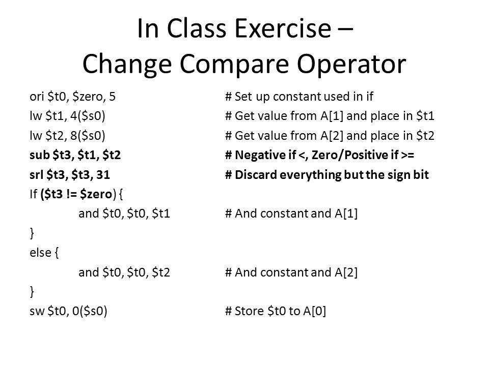 In Class Exercise – Change Compare Operator ori $t0, $zero, 5# Set up constant used in if lw $t1, 4($s0)# Get value from A[1] and place in $t1 lw $t2, 8($s0)# Get value from A[2] and place in $t2 sub $t3, $t1, $t2# Negative if = srl $t3, $t3, 31# Discard everything but the sign bit If ($t3 != $zero) { and $t0, $t0, $t1# And constant and A[1] } else { and $t0, $t0, $t2# And constant and A[2] } sw $t0, 0($s0)# Store $t0 to A[0]