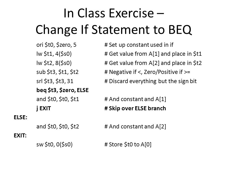 In Class Exercise – Change If Statement to BEQ ori $t0, $zero, 5# Set up constant used in if lw $t1, 4($s0)# Get value from A[1] and place in $t1 lw $t2, 8($s0)# Get value from A[2] and place in $t2 sub $t3, $t1, $t2# Negative if = srl $t3, $t3, 31# Discard everything but the sign bit beq $t3, $zero, ELSE and $t0, $t0, $t1# And constant and A[1] j EXIT# Skip over ELSE branch ELSE: and $t0, $t0, $t2# And constant and A[2] EXIT: sw $t0, 0($s0)# Store $t0 to A[0]