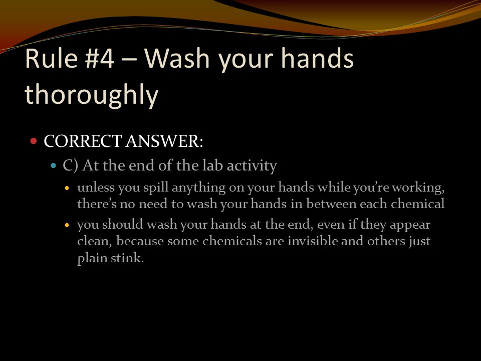 Rule #4 – Wash your hands thoroughly CORRECT ANSWER: C) At the end of the lab activity unless you spill anything on your hands while you're working, there's no need to wash your hands in between each chemical you should wash your hands at the end, even if they appear clean, because some chemicals are invisible and others just plain stink.