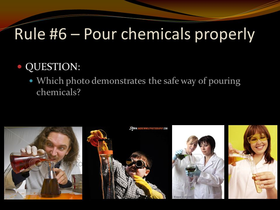 Rule #6 – Pour chemicals properly QUESTION: Which photo demonstrates the safe way of pouring chemicals