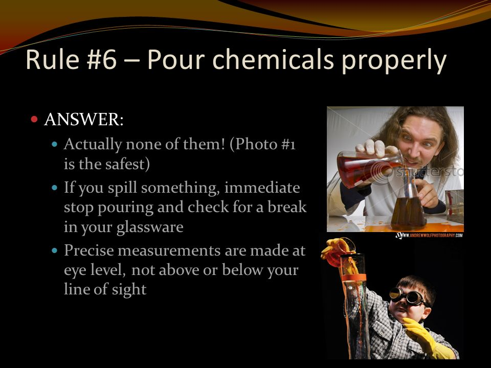 Rule #6 – Pour chemicals properly ANSWER: Actually none of them.