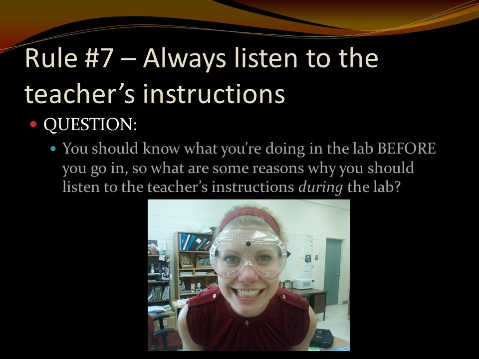 Rule #7 – Always listen to the teacher's instructions QUESTION: You should know what you're doing in the lab BEFORE you go in, so what are some reasons why you should listen to the teacher's instructions during the lab