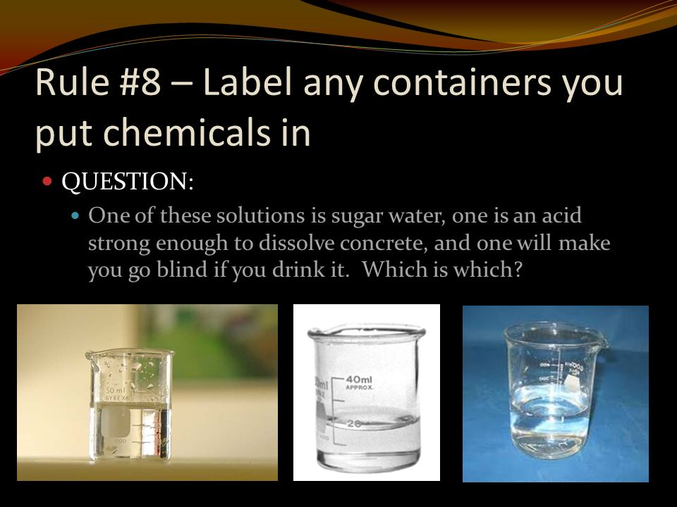 Rule #8 – Label any containers you put chemicals in QUESTION: One of these solutions is sugar water, one is an acid strong enough to dissolve concrete, and one will make you go blind if you drink it.