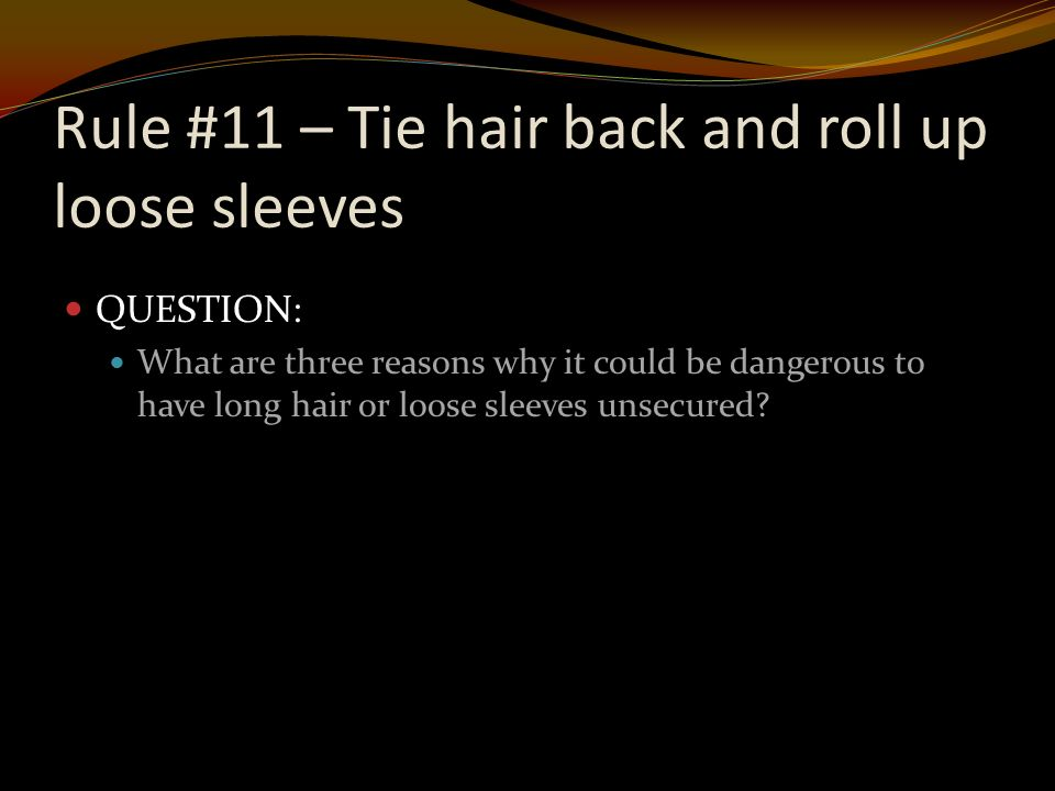 QUESTION: What are three reasons why it could be dangerous to have long hair or loose sleeves unsecured