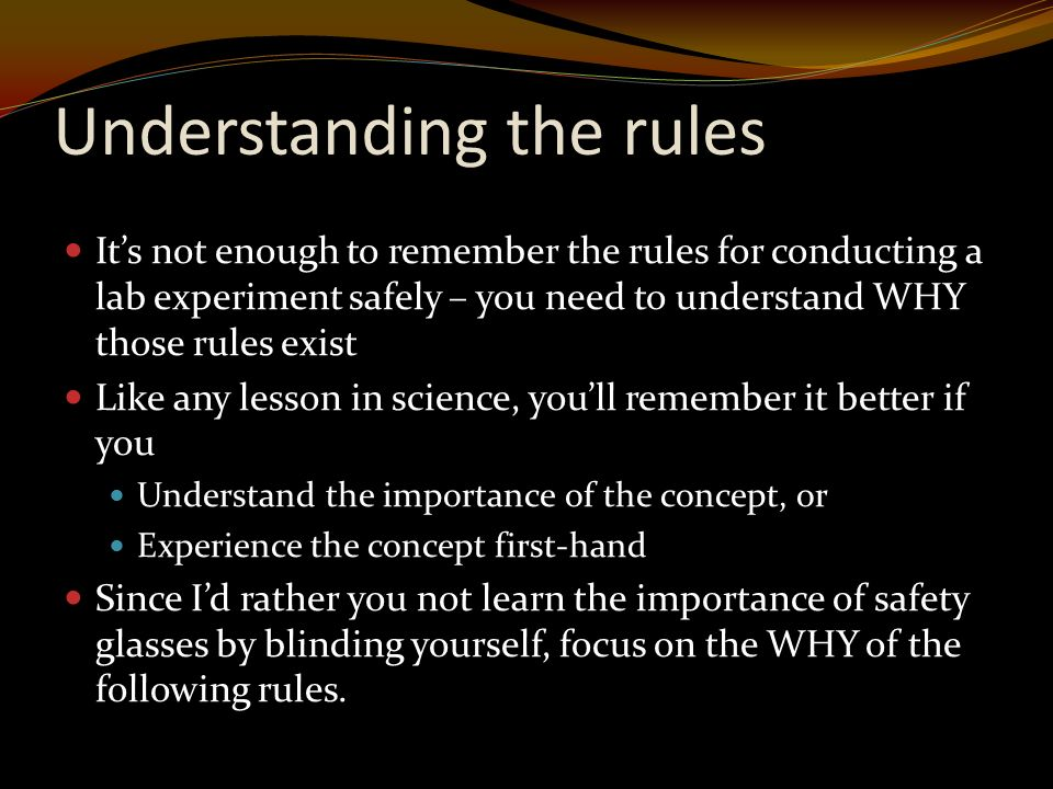 Understanding the rules It's not enough to remember the rules for conducting a lab experiment safely – you need to understand WHY those rules exist Like any lesson in science, you'll remember it better if you Understand the importance of the concept, or Experience the concept first-hand Since I'd rather you not learn the importance of safety glasses by blinding yourself, focus on the WHY of the following rules.
