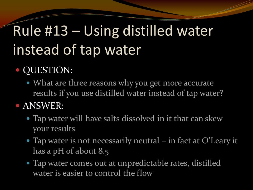 Rule #13 – Using distilled water instead of tap water QUESTION: What are three reasons why you get more accurate results if you use distilled water instead of tap water.