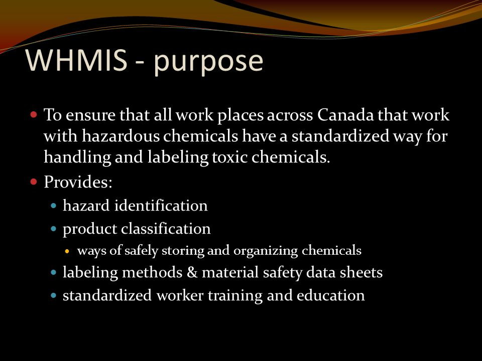 WHMIS - purpose To ensure that all work places across Canada that work with hazardous chemicals have a standardized way for handling and labeling toxic chemicals.