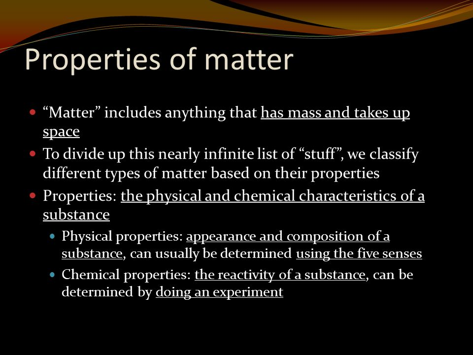 Properties of matter Matter includes anything that has mass and takes up space To divide up this nearly infinite list of stuff , we classify different types of matter based on their properties Properties: the physical and chemical characteristics of a substance Physical properties: appearance and composition of a substance, can usually be determined using the five senses Chemical properties: the reactivity of a substance, can be determined by doing an experiment