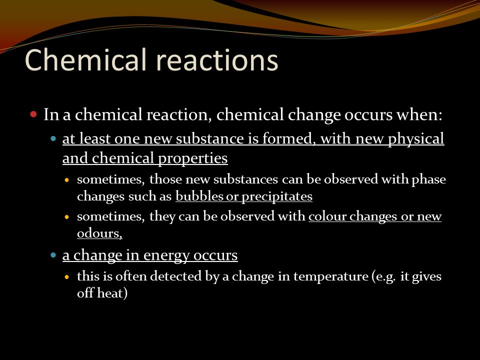 Chemical reactions In a chemical reaction, chemical change occurs when: at least one new substance is formed, with new physical and chemical properties sometimes, those new substances can be observed with phase changes such as bubbles or precipitates sometimes, they can be observed with colour changes or new odours, a change in energy occurs this is often detected by a change in temperature (e.g.