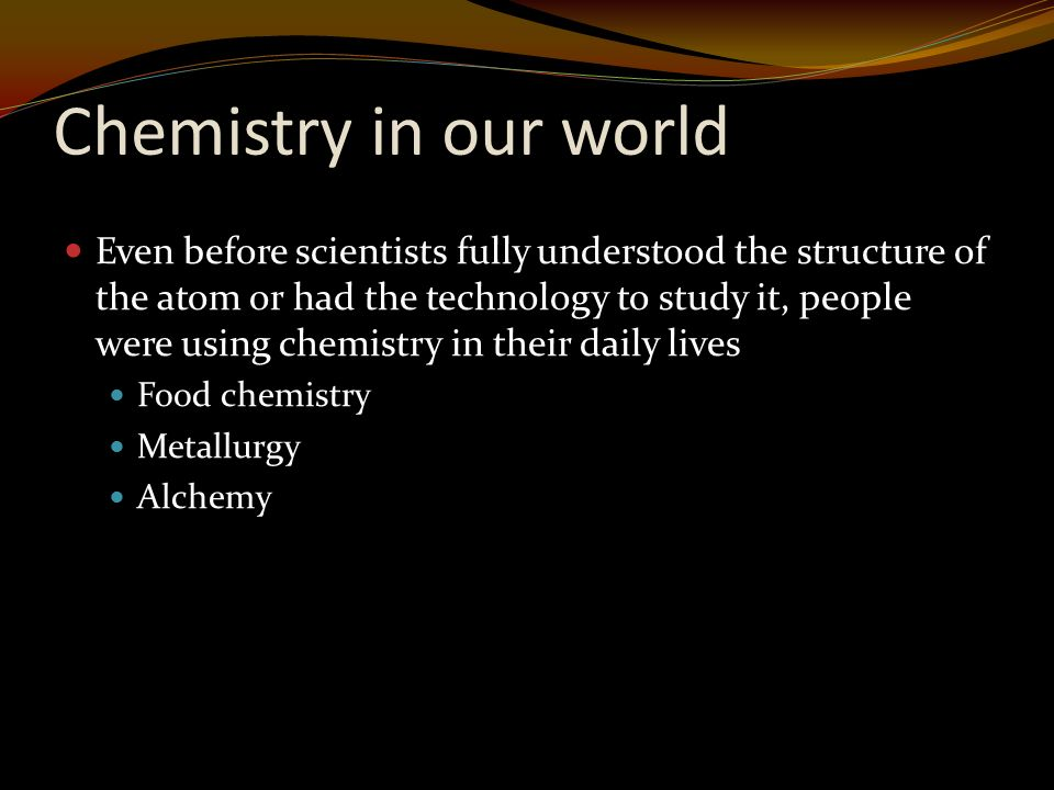Chemistry in our world Even before scientists fully understood the structure of the atom or had the technology to study it, people were using chemistry in their daily lives Food chemistry Metallurgy Alchemy