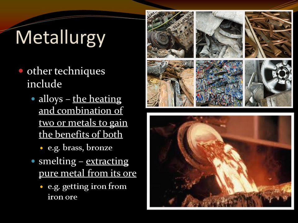 Metallurgy other techniques include alloys – the heating and combination of two or metals to gain the benefits of both e.g.