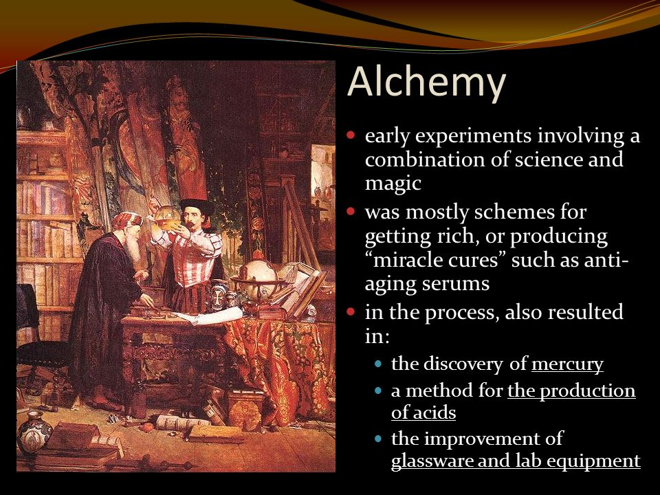 Alchemy early experiments involving a combination of science and magic was mostly schemes for getting rich, or producing miracle cures such as anti- aging serums in the process, also resulted in: the discovery of mercury a method for the production of acids the improvement of glassware and lab equipment