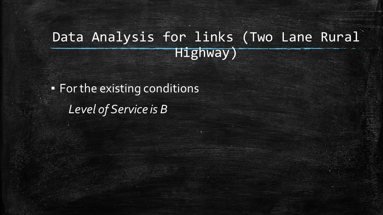 Data Analysis for links (Two Lane Rural Highway) ▪ For the existing conditions Level of Service is B