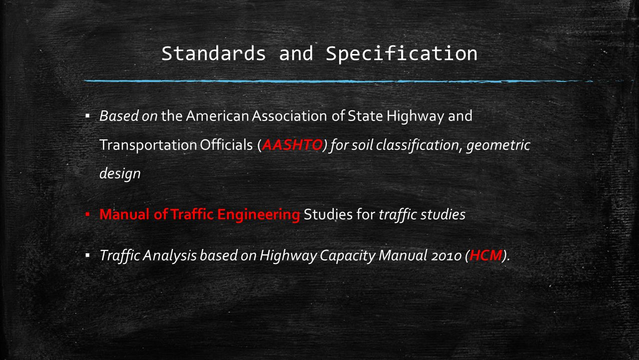 Standards and Specification ▪ Based on the American Association of State Highway and Transportation Officials (AASHTO) for soil classification, geometric design ▪ Manual of Traffic Engineering Studies for traffic studies ▪ Traffic Analysis based on Highway Capacity Manual 2010 (HCM).
