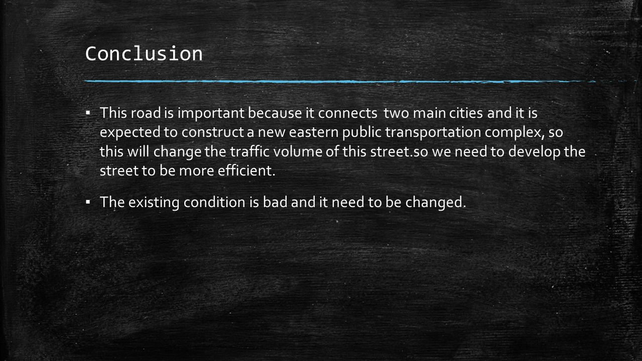 Conclusion ▪ This road is important because it connects two main cities and it is expected to construct a new eastern public transportation complex, so this will change the traffic volume of this street.so we need to develop the street to be more efficient.