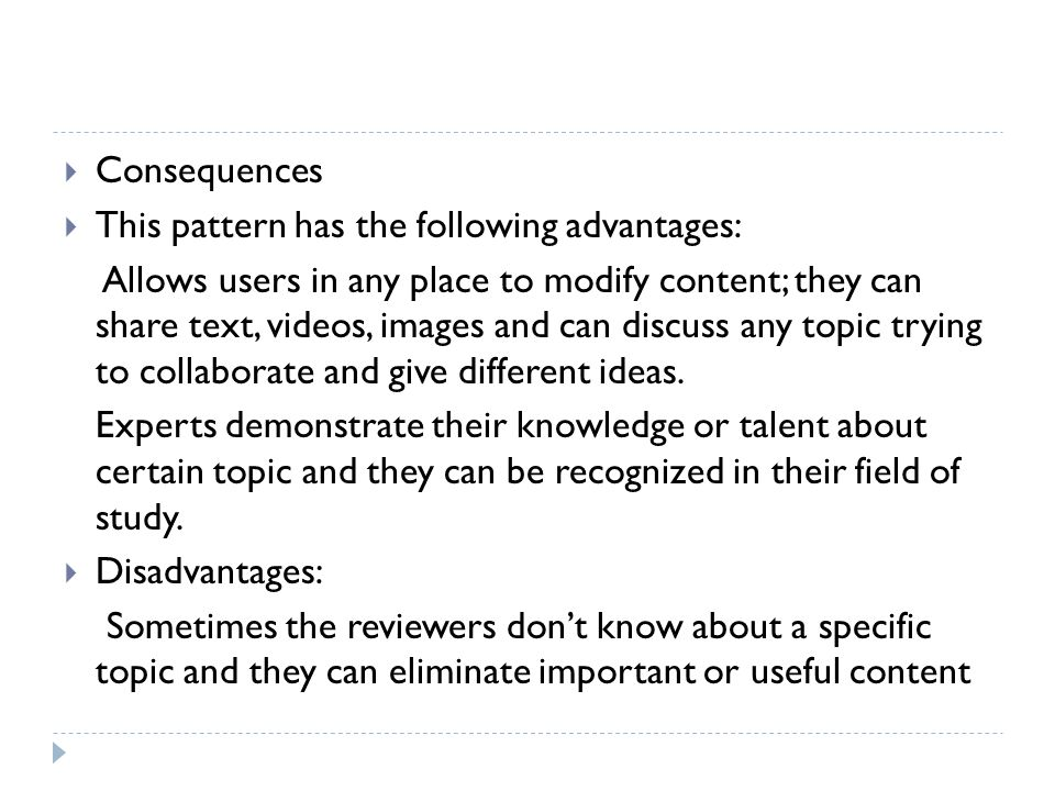  Consequences  This pattern has the following advantages: Allows users in any place to modify content; they can share text, videos, images and can discuss any topic trying to collaborate and give different ideas.