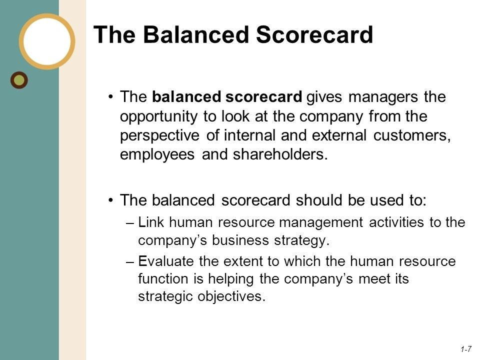 1-7 The Balanced Scorecard The balanced scorecard gives managers the opportunity to look at the company from the perspective of internal and external customers, employees and shareholders.