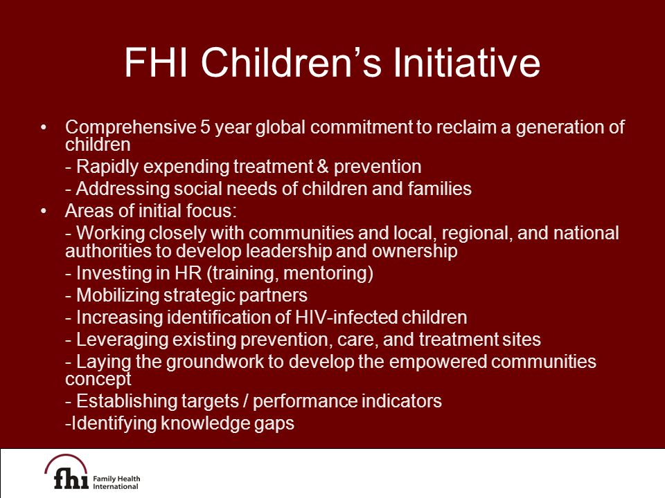 FHI Children's Initiative Comprehensive 5 year global commitment to reclaim a generation of children - Rapidly expending treatment & prevention - Addressing social needs of children and families Areas of initial focus: - Working closely with communities and local, regional, and national authorities to develop leadership and ownership - Investing in HR (training, mentoring) - Mobilizing strategic partners - Increasing identification of HIV-infected children - Leveraging existing prevention, care, and treatment sites - Laying the groundwork to develop the empowered communities concept - Establishing targets / performance indicators -Identifying knowledge gaps