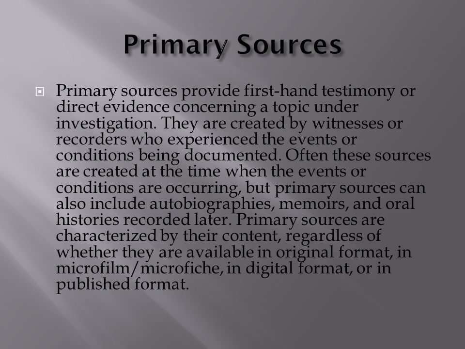  Primary sources provide first-hand testimony or direct evidence concerning a topic under investigation.