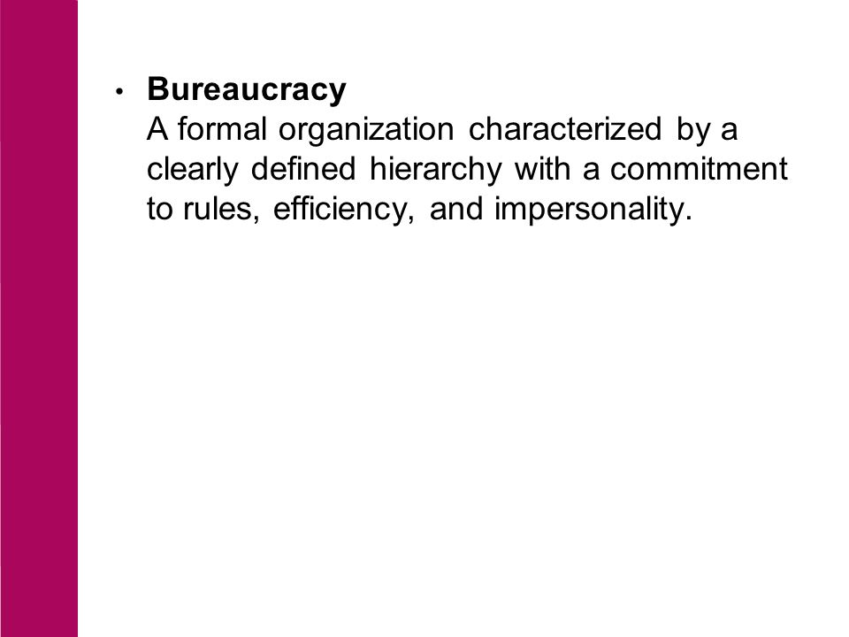 Bureaucracy A formal organization characterized by a clearly defined hierarchy with a commitment to rules, efficiency, and impersonality.