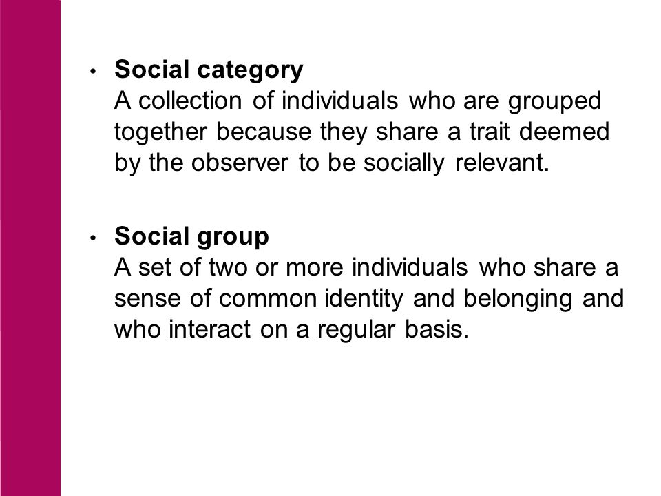 Social category A collection of individuals who are grouped together because they share a trait deemed by the observer to be socially relevant.
