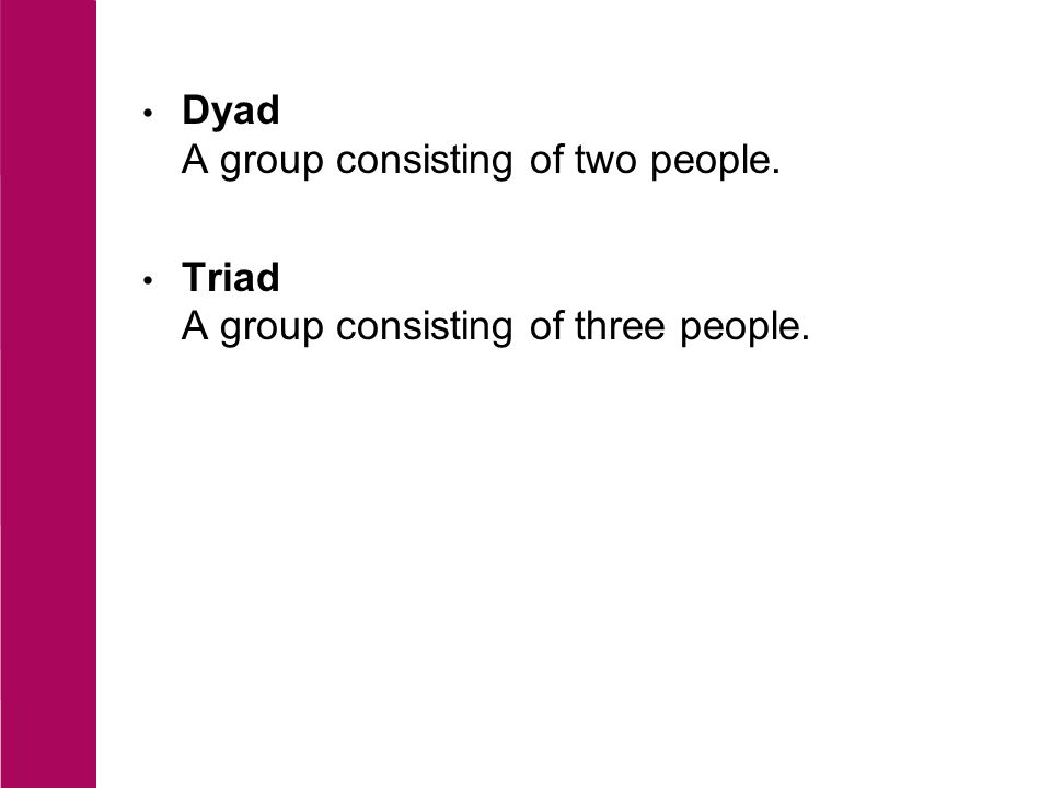 Dyad A group consisting of two people. Triad A group consisting of three people.