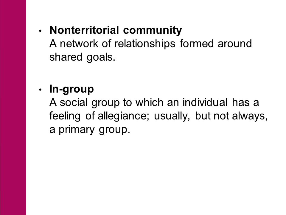 Out-group Any social group to which an individual does not have a feeling of allegiance; may be in competition or conflict with the in-group.