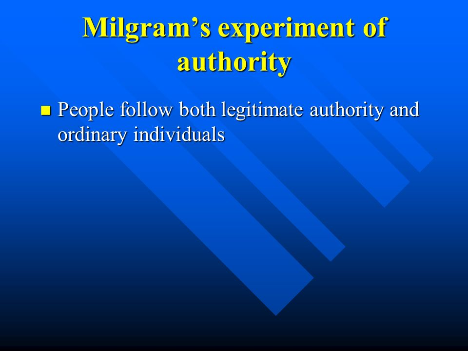 Milgram's experiment of authority n People follow both legitimate authority and ordinary individuals