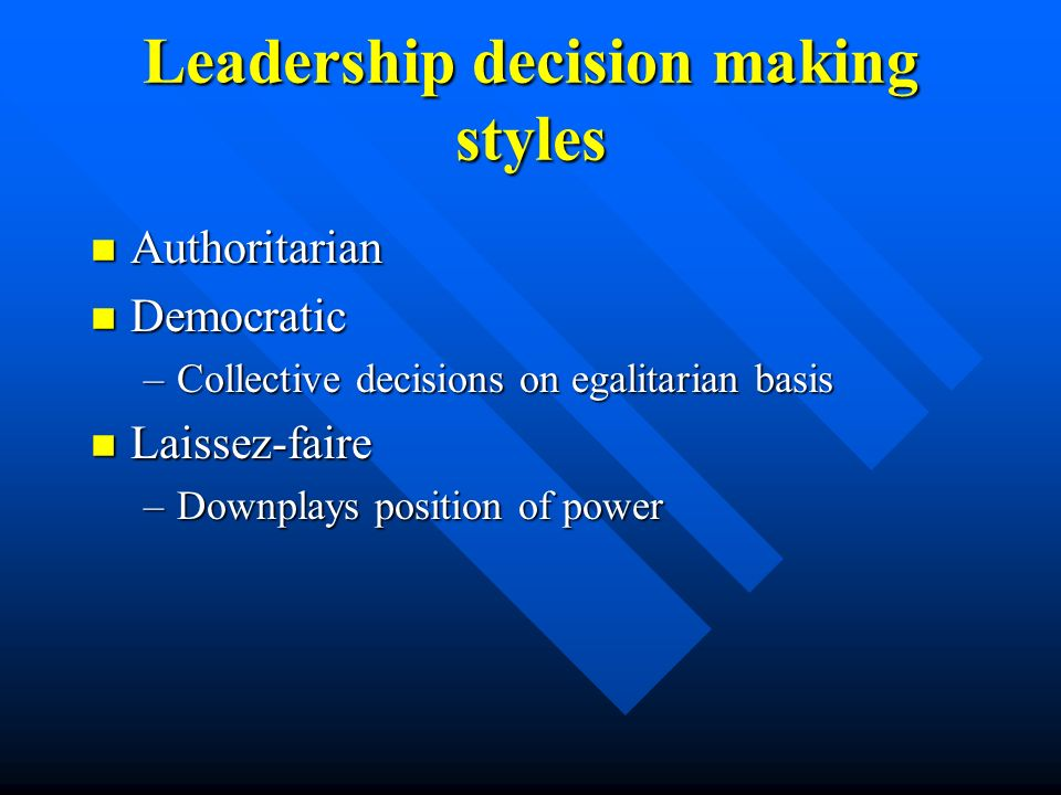 Leadership decision making styles n Authoritarian n Democratic –Collective decisions on egalitarian basis n Laissez-faire –Downplays position of power