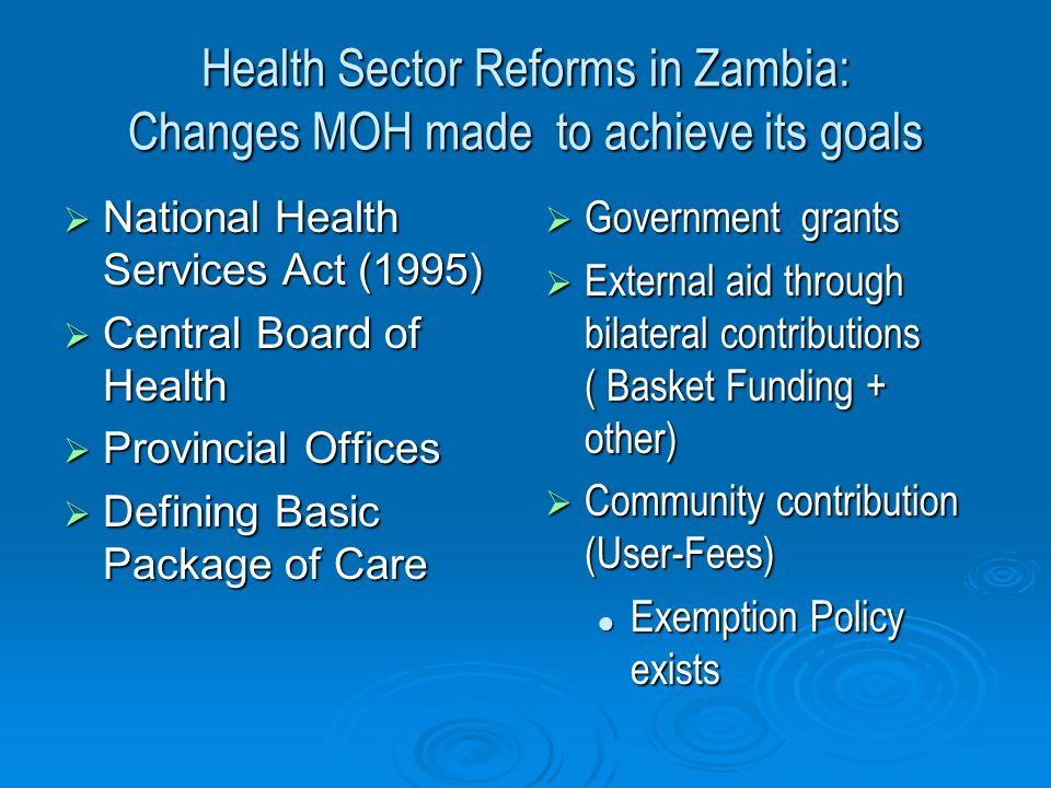 Health Sector Reforms in Zambia: Changes MOH made to achieve its goals  National Health Services Act (1995)  Central Board of Health  Provincial Offices  Defining Basic Package of Care  Government grants  External aid through bilateral contributions ( Basket Funding + other)  Community contribution (User-Fees) Exemption Policy exists