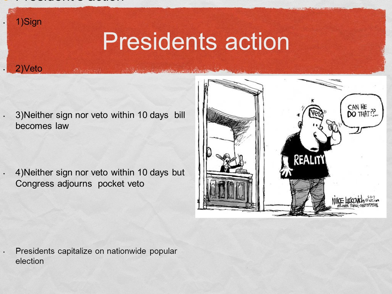 Presidents action President's action 1)Sign 2)Veto 3)Neither sign nor veto within 10 days bill becomes law 4)Neither sign nor veto within 10 days but Congress adjourns pocket veto Presidents capitalize on nationwide popular election Public expects president to be legislator-in-chief Hundreds of legislative liaison personnel work for executive branch