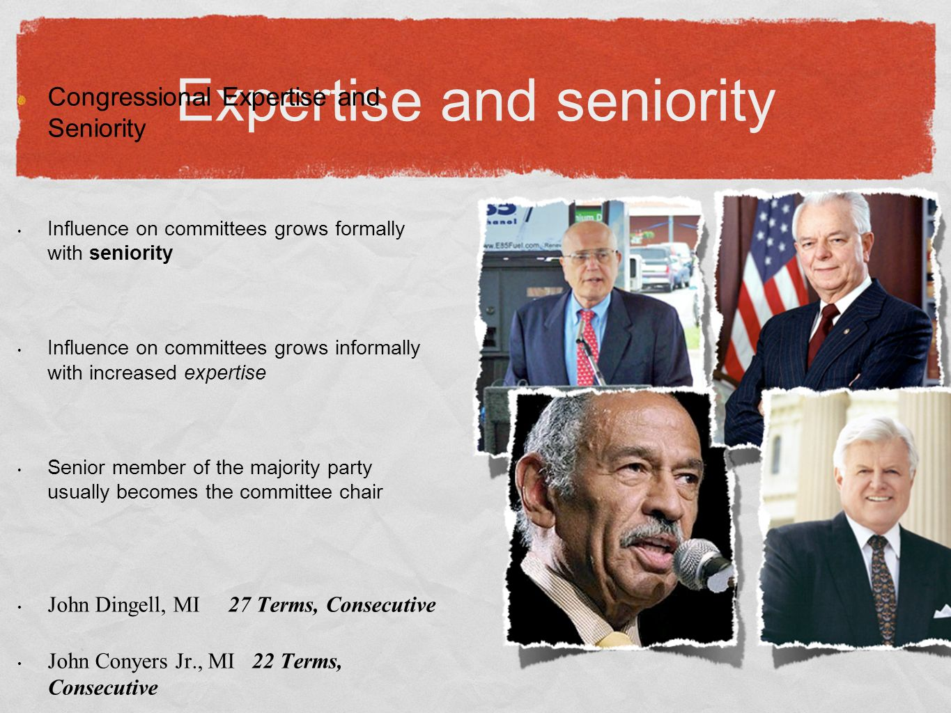 Expertise and seniority Congressional Expertise and Seniority Influence on committees grows formally with seniority Influence on committees grows informally with increased expertise Senior member of the majority party usually becomes the committee chair John Dingell, MI 27 Terms, Consecutive John Conyers Jr., MI 22 Terms, Consecutive Robert Byrd, Senate WV Ted Kennedy, Senate Mass