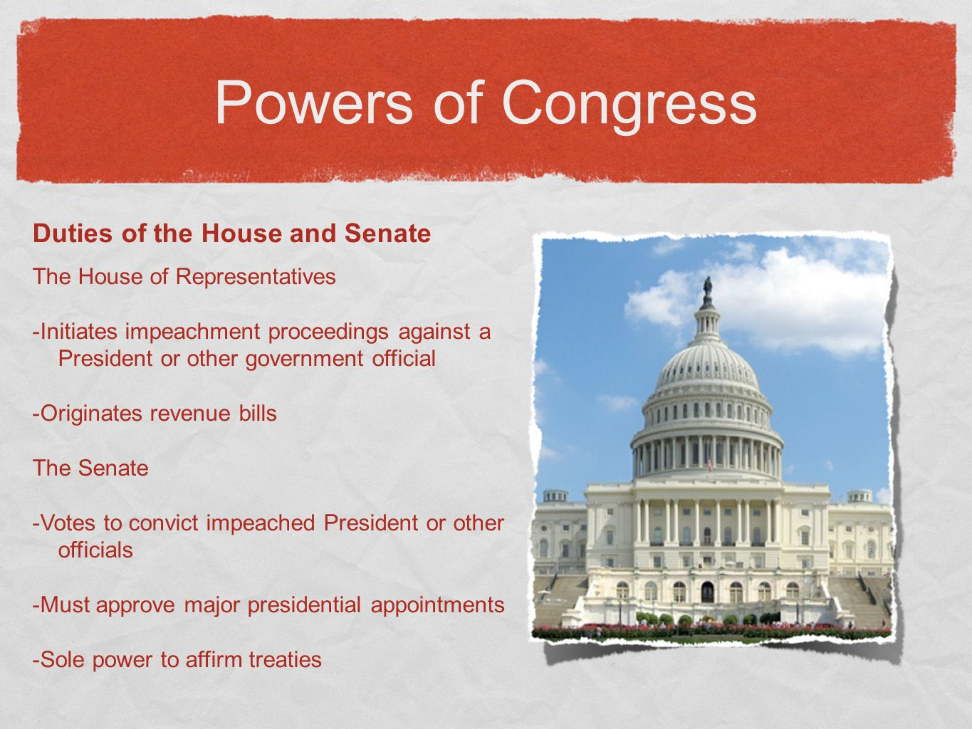 Powers of Congress Duties of the House and Senate The House of Representatives -Initiates impeachment proceedings against a President or other government official -Originates revenue bills The Senate -Votes to convict impeached President or other officials -Must approve major presidential appointments -Sole power to affirm treaties