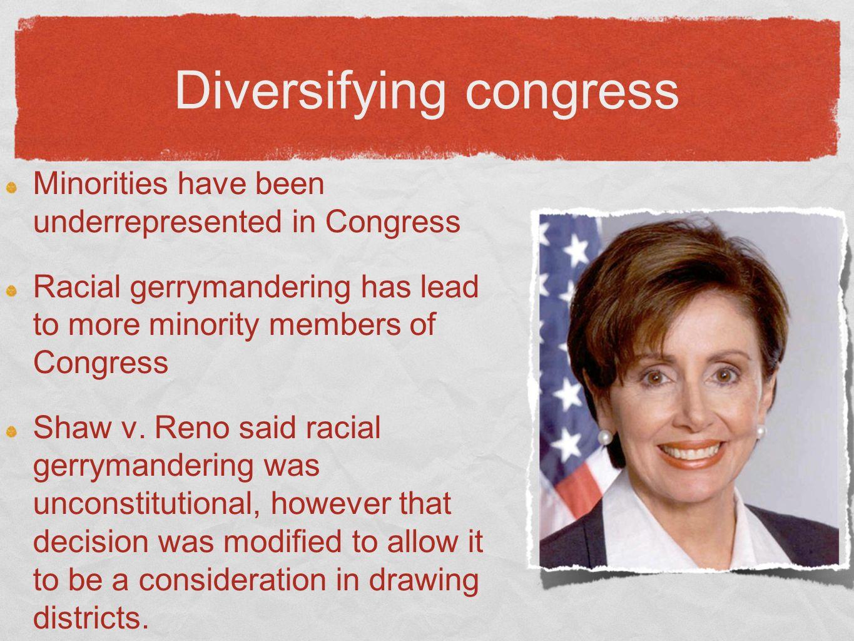 Diversifying congress Minorities have been underrepresented in Congress Racial gerrymandering has lead to more minority members of Congress Shaw v.