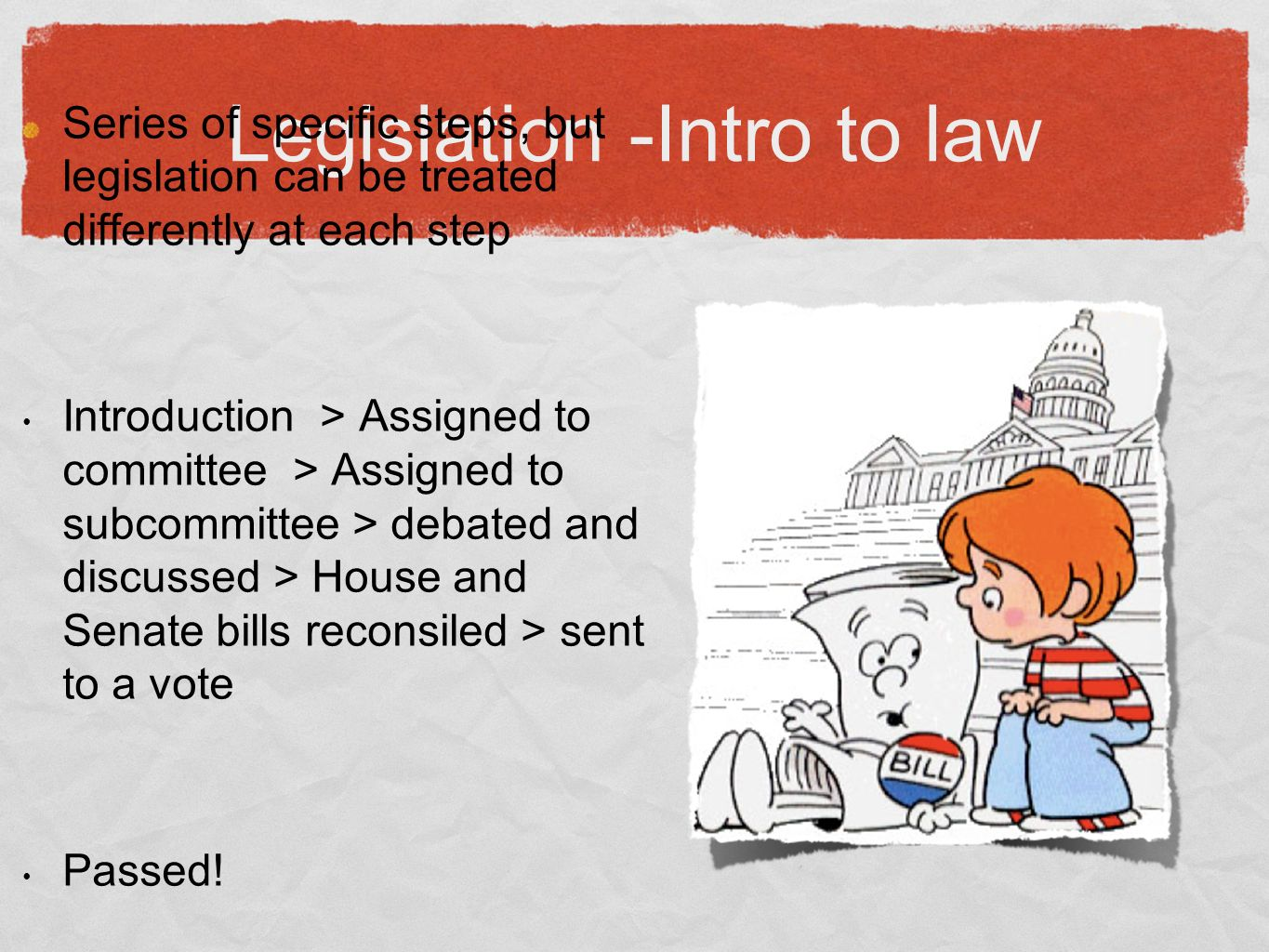Legislation -Intro to law Series of specific steps, but legislation can be treated differently at each step Introduction > Assigned to committee > Assigned to subcommittee > debated and discussed > House and Senate bills reconsiled > sent to a vote Passed!