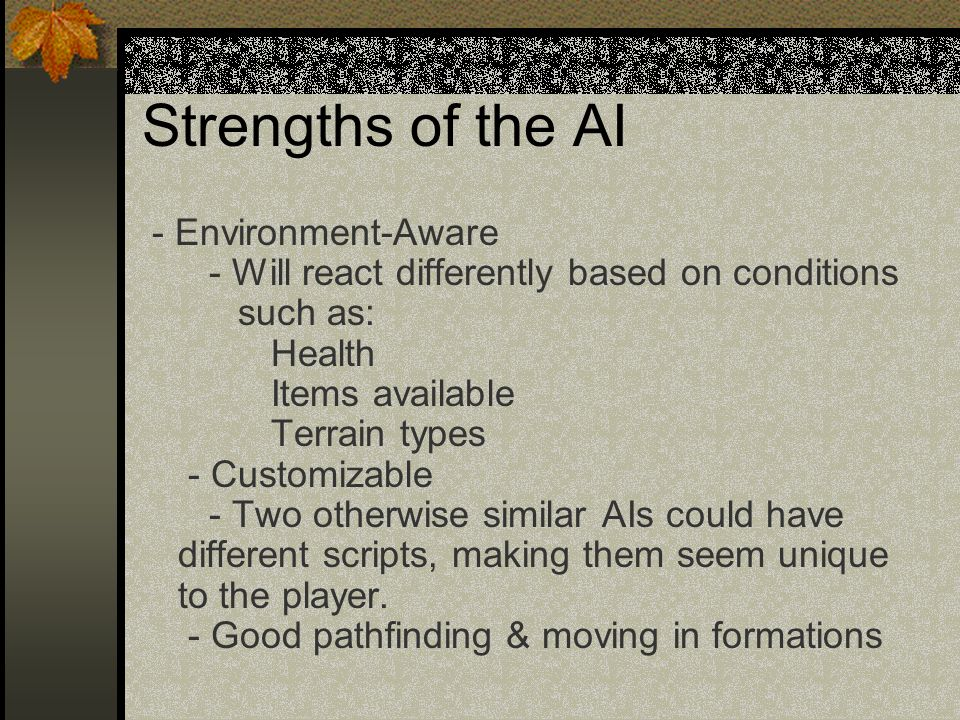 Strengths of the AI - Environment-Aware - Will react differently based on conditions such as: Health Items available Terrain types - Customizable - Two otherwise similar AIs could have different scripts, making them seem unique to the player.