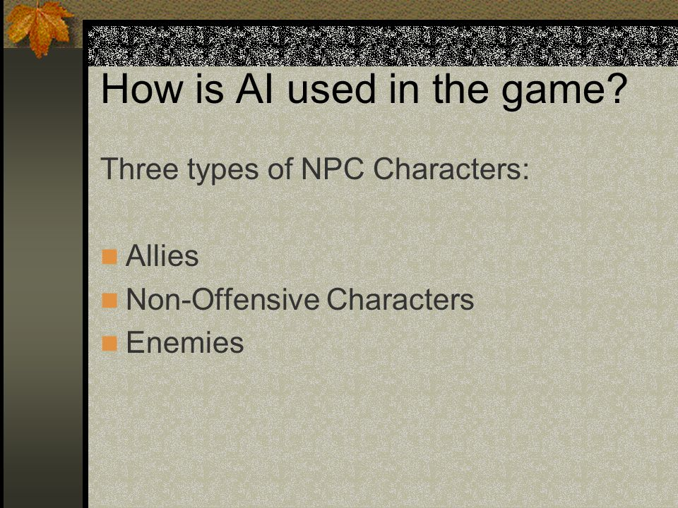 How is AI used in the game? Three types of NPC Characters: Allies Non-Offensive Characters Enemies