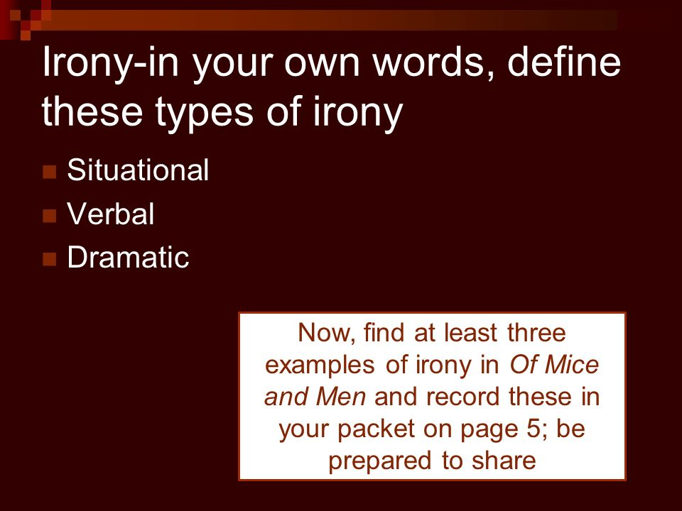 dramatic irony mice and men Dramatic irony in literature is when the words or actions of a character convey a meaning unperceived by the character but understood by the audience.