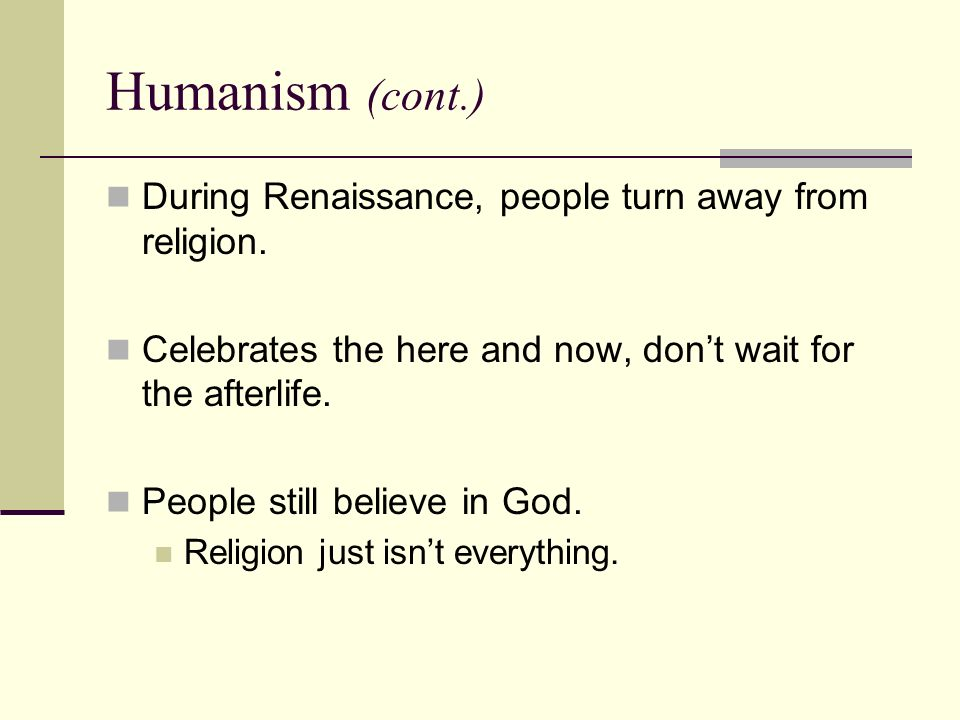 Humanism (cont.) During Renaissance, people turn away from religion.