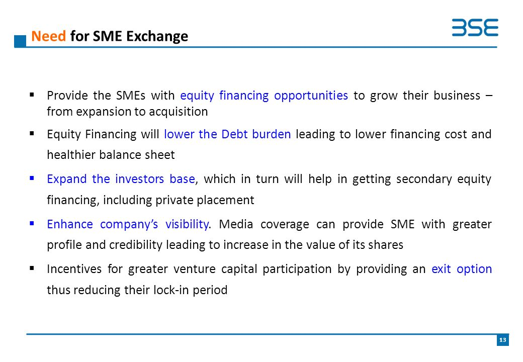  Provide the SMEs with equity financing opportunities to grow their business – from expansion to acquisition  Equity Financing will lower the Debt burden leading to lower financing cost and healthier balance sheet  Expand the investors base, which in turn will help in getting secondary equity financing, including private placement  Enhance company's visibility.