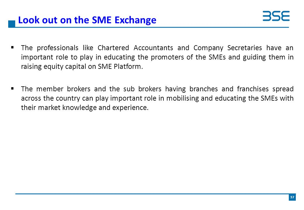  The professionals like Chartered Accountants and Company Secretaries have an important role to play in educating the promoters of the SMEs and guiding them in raising equity capital on SME Platform.