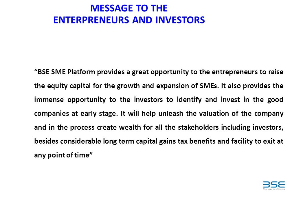 MESSAGE TO THE ENTERPRENEURS AND INVESTORS BSE SME Platform provides a great opportunity to the entrepreneurs to raise the equity capital for the growth and expansion of SMEs.